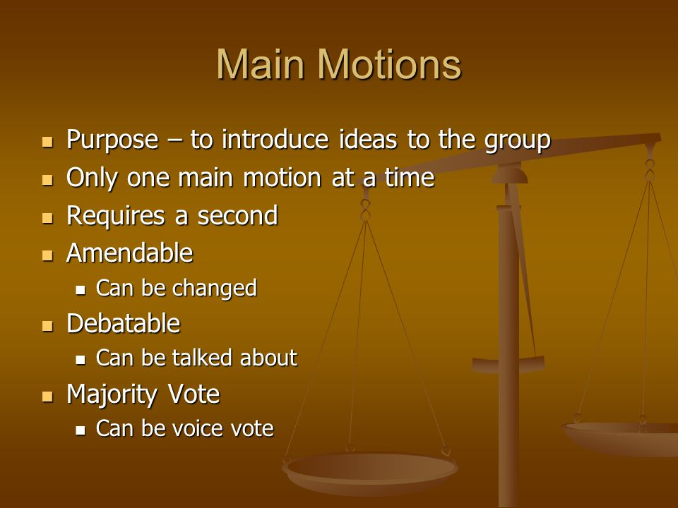 Main Motions Purpose – to introduce ideas to the group Purpose – to introduce ideas to the group Only one main motion at a time Only one main motion at a time Requires a second Requires a second Amendable Amendable Can be changed Can be changed Debatable Debatable Can be talked about Can be talked about Majority Vote Majority Vote Can be voice vote Can be voice vote