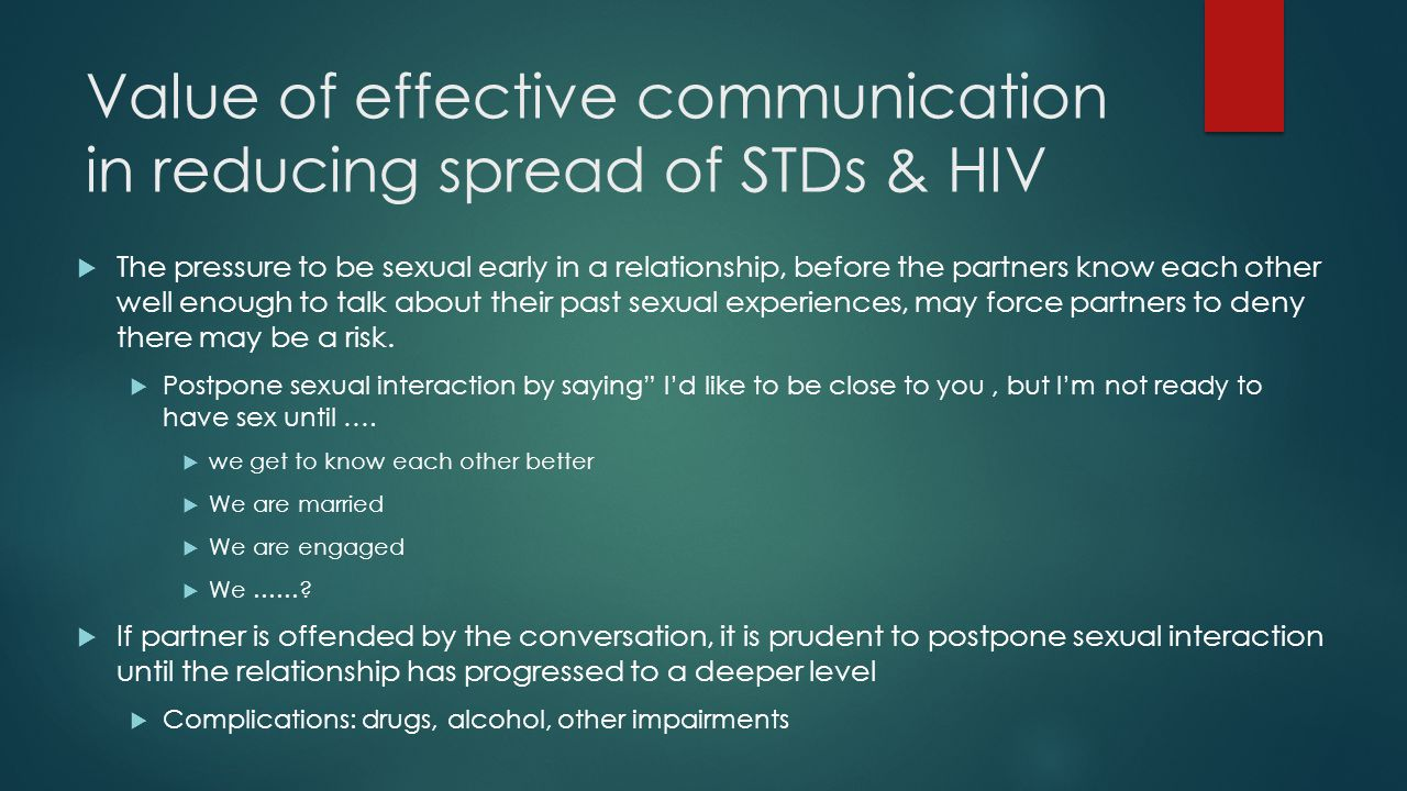Value of effective communication in reducing spread of STDs & HIV  The pressure to be sexual early in a relationship, before the partners know each other well enough to talk about their past sexual experiences, may force partners to deny there may be a risk.