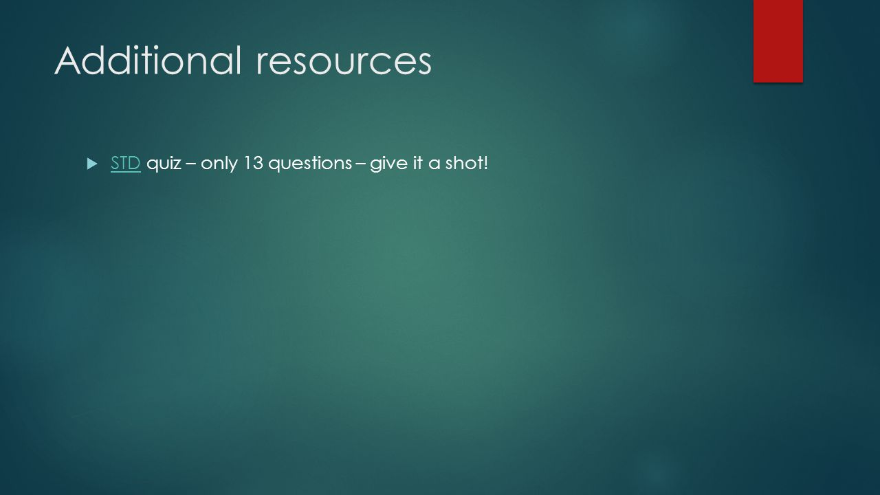 Additional resources  STD quiz – only 13 questions – give it a shot! STD
