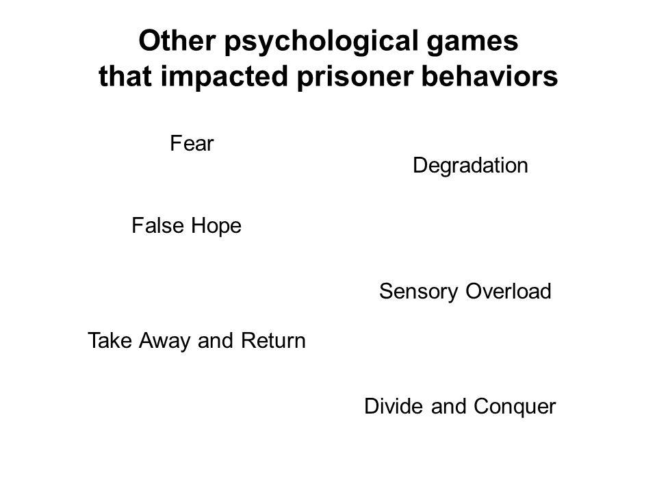Other psychological games that impacted prisoner behaviors False Hope Degradation Fear Sensory Overload Divide and Conquer Take Away and Return