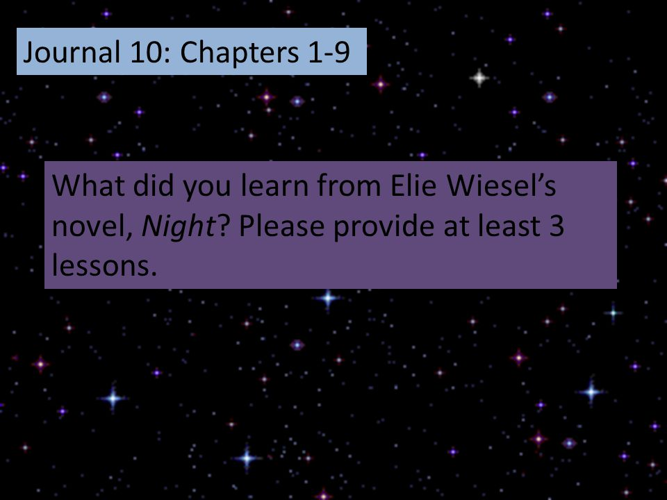 Journal 10: Chapters 1-9 What did you learn from Elie Wiesel's novel, Night? Please provide at least 3 lessons.