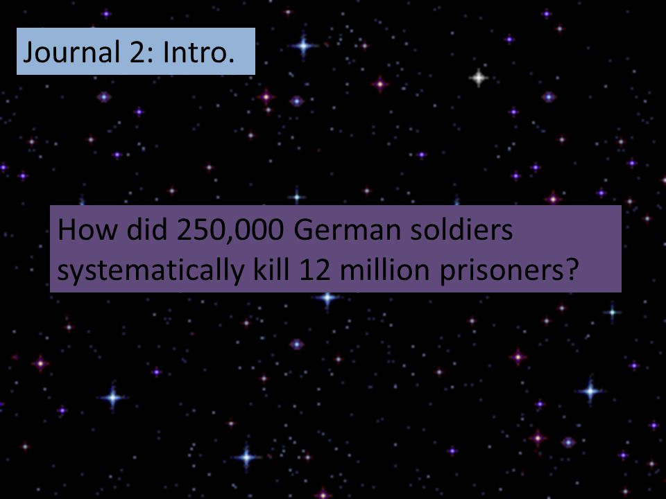 Journal 2: Intro. How did 250,000 German soldiers systematically kill 12 million prisoners?
