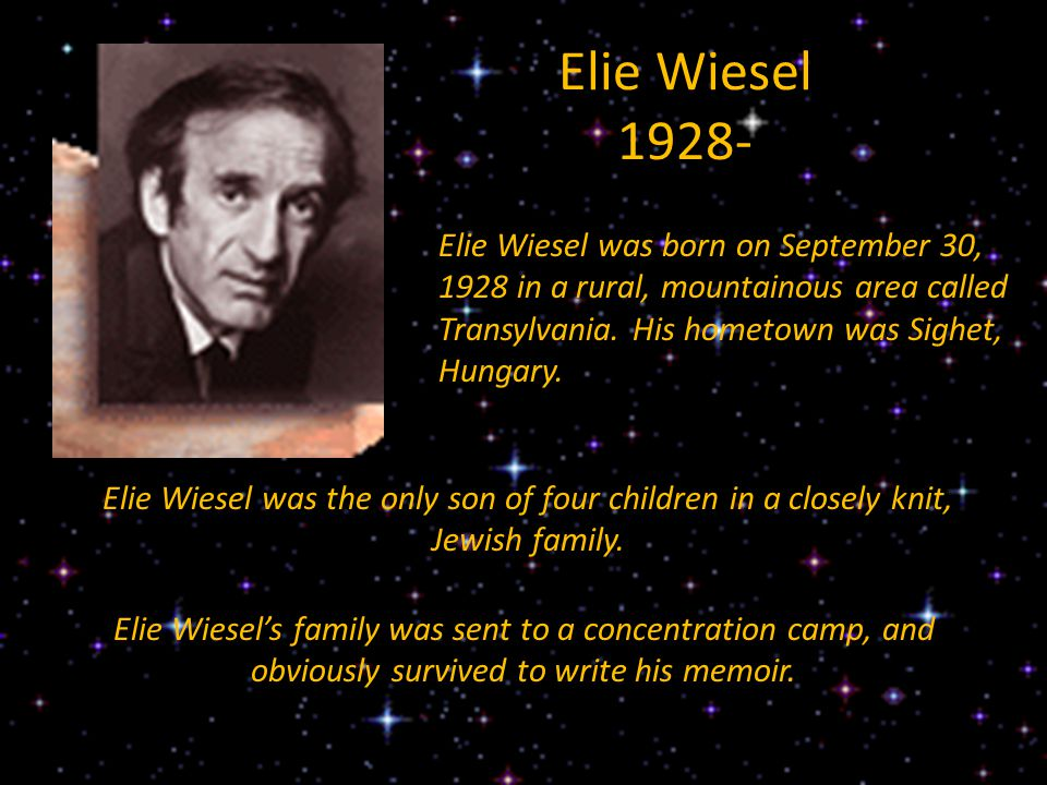 Elie Wiesel 1928- Elie Wiesel was born on September 30, 1928 in a rural, mountainous area called Transylvania. His hometown was Sighet, Hungary. Elie