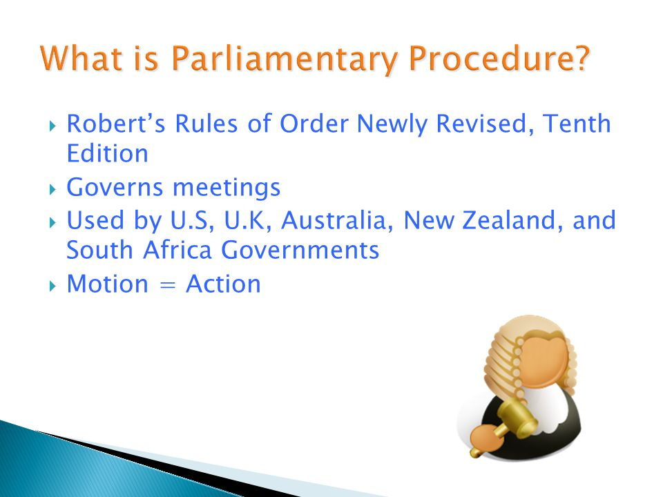  Robert's Rules of Order Newly Revised, Tenth Edition  Governs meetings  Used by U.S, U.K, Australia, New Zealand, and South Africa Governments  Motion = Action