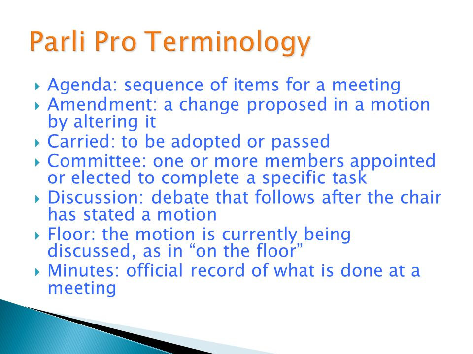  Agenda: sequence of items for a meeting  Amendment: a change proposed in a motion by altering it  Carried: to be adopted or passed  Committee: one or more members appointed or elected to complete a specific task  Discussion: debate that follows after the chair has stated a motion  Floor: the motion is currently being discussed, as in on the floor  Minutes: official record of what is done at a meeting