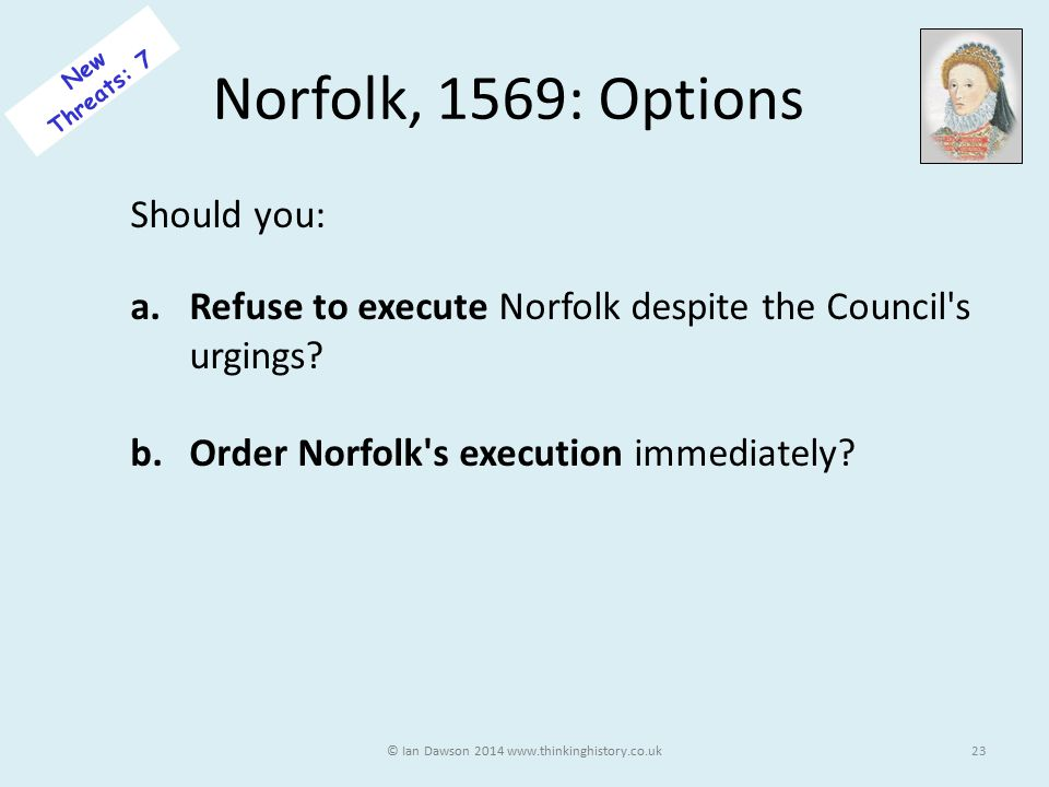 Norfolk, 1569: Options Should you: a.Refuse to execute Norfolk despite the Council s urgings.