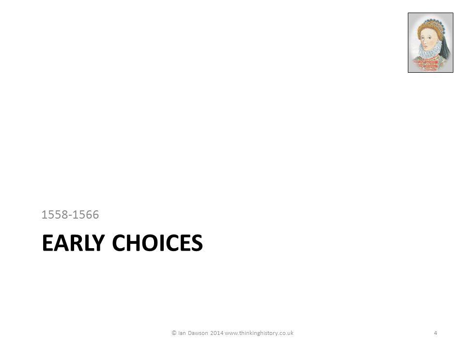 EARLY CHOICES 1558-1566 © Ian Dawson 2014 www.thinkinghistory.co.uk4