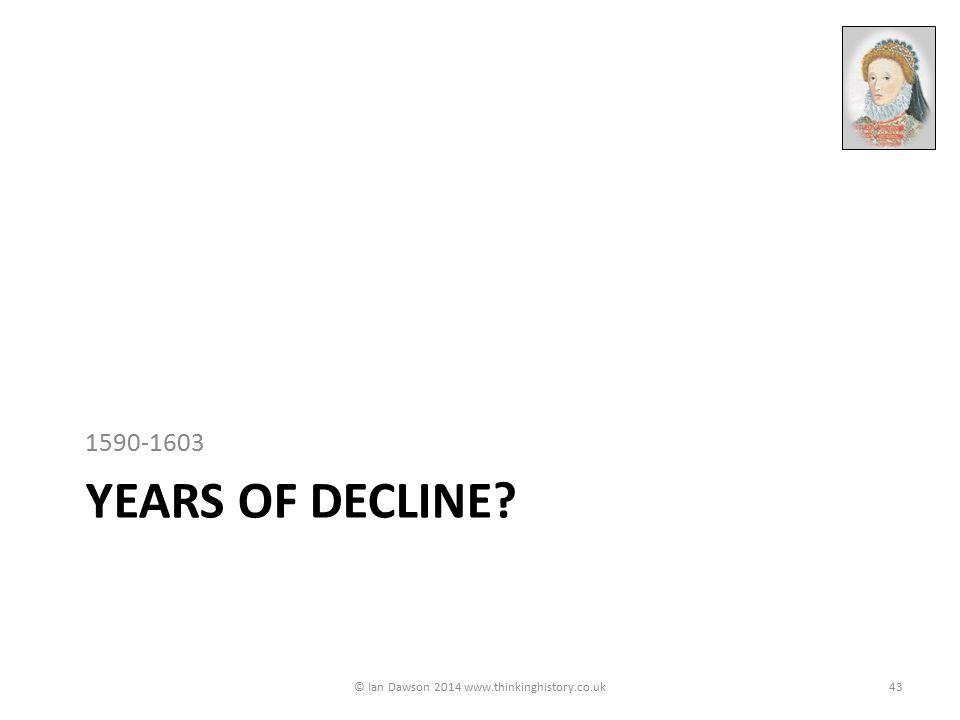 YEARS OF DECLINE? 1590-1603 © Ian Dawson 2014 www.thinkinghistory.co.uk43