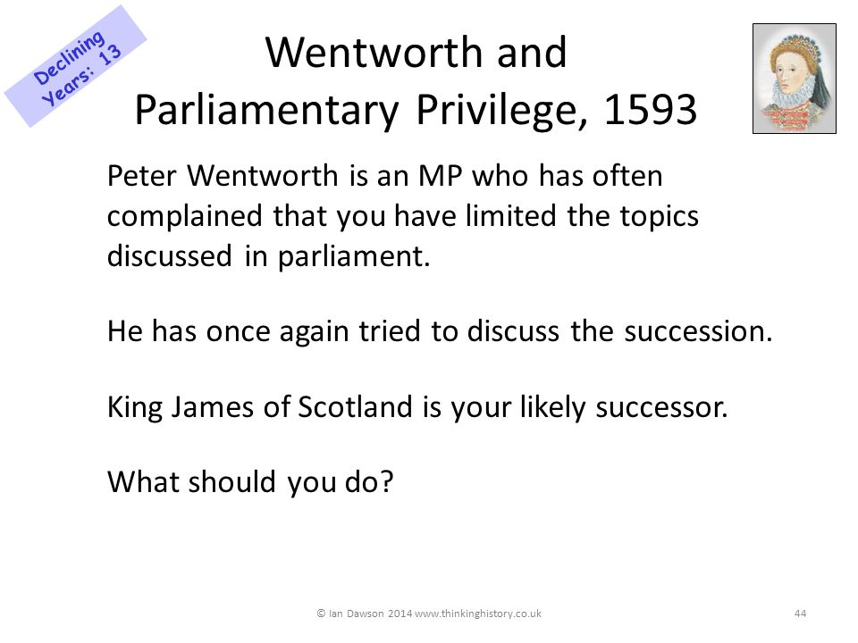 Wentworth and Parliamentary Privilege, 1593 Peter Wentworth is an MP who has often complained that you have limited the topics discussed in parliament.