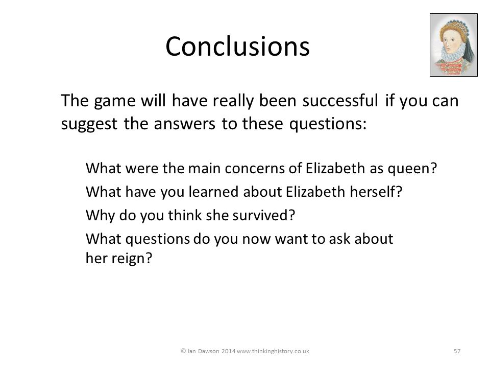 Conclusions The game will have really been successful if you can suggest the answers to these questions: What were the main concerns of Elizabeth as queen.
