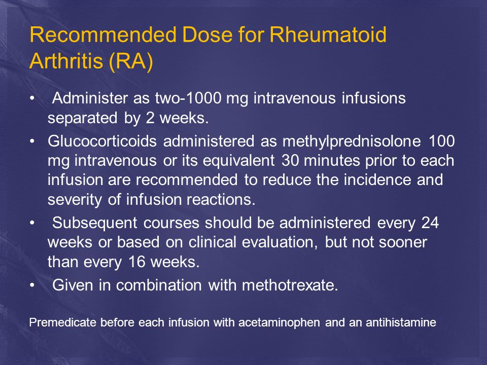 Recommended Dose for Rheumatoid Arthritis (RA) Administer as two-1000 mg intravenous infusions separated by 2 weeks.