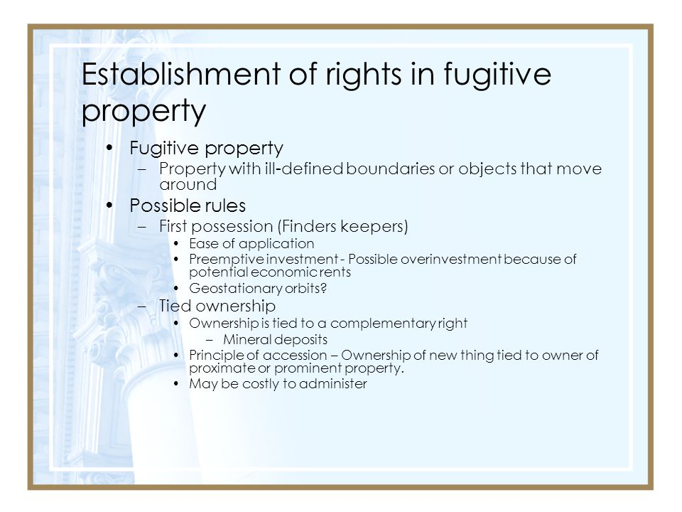 Establishment of rights in fugitive property Fugitive property –Property with ill-defined boundaries or objects that move around Possible rules –First possession (Finders keepers) Ease of application Preemptive investment - Possible overinvestment because of potential economic rents Geostationary orbits.