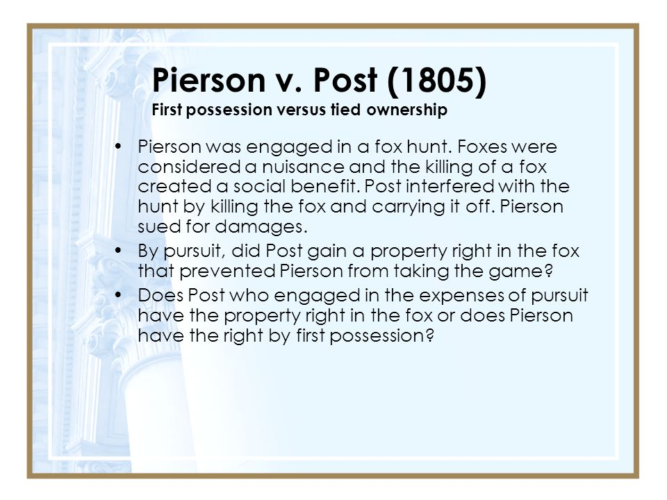 Pierson v.Post (1805) First possession versus tied ownership Pierson was engaged in a fox hunt.