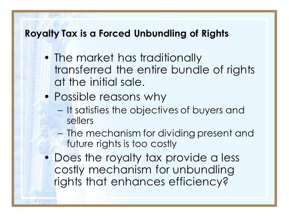 Royalty Tax is a Forced Unbundling of Rights The market has traditionally transferred the entire bundle of rights at the initial sale.