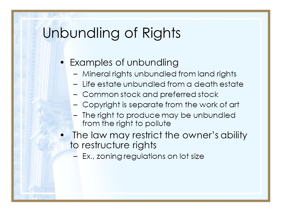 Unbundling of Rights Examples of unbundling –Mineral rights unbundled from land rights –Life estate unbundled from a death estate –Common stock and preferred stock –Copyright is separate from the work of art –The right to produce may be unbundled from the right to pollute The law may restrict the owner's ability to restructure rights –Ex., zoning regulations on lot size