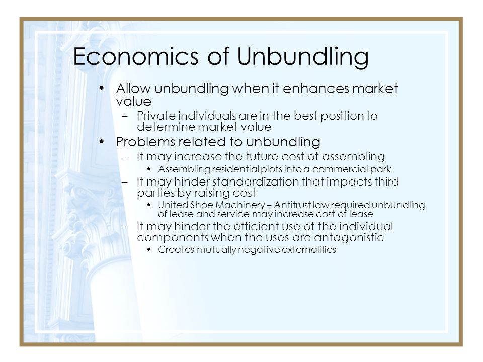Economics of Unbundling Allow unbundling when it enhances market value –Private individuals are in the best position to determine market value Problems related to unbundling –It may increase the future cost of assembling Assembling residential plots into a commercial park –It may hinder standardization that impacts third parties by raising cost United Shoe Machinery – Antitrust law required unbundling of lease and service may increase cost of lease –It may hinder the efficient use of the individual components when the uses are antagonistic Creates mutually negative externalities