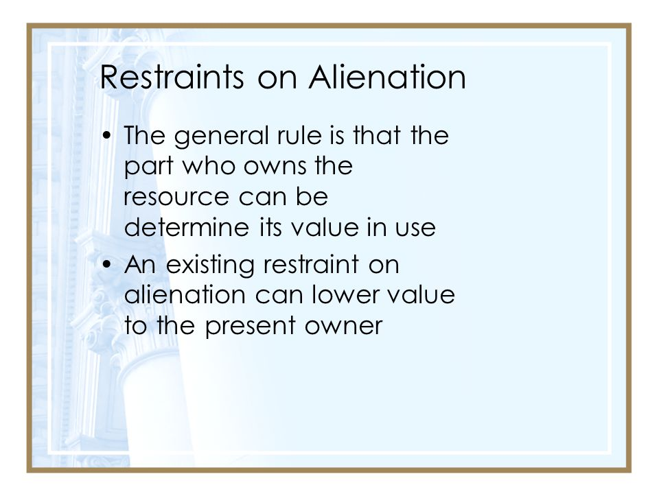 Restraints on Alienation The general rule is that the part who owns the resource can be determine its value in use An existing restraint on alienation can lower value to the present owner