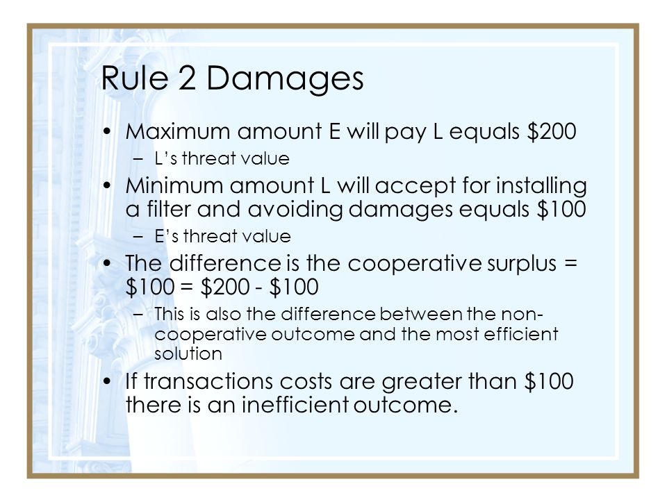 Rule 2 Damages Maximum amount E will pay L equals $200 –L's threat value Minimum amount L will accept for installing a filter and avoiding damages equals $100 –E's threat value The difference is the cooperative surplus = $100 = $200 - $100 –This is also the difference between the non- cooperative outcome and the most efficient solution If transactions costs are greater than $100 there is an inefficient outcome.