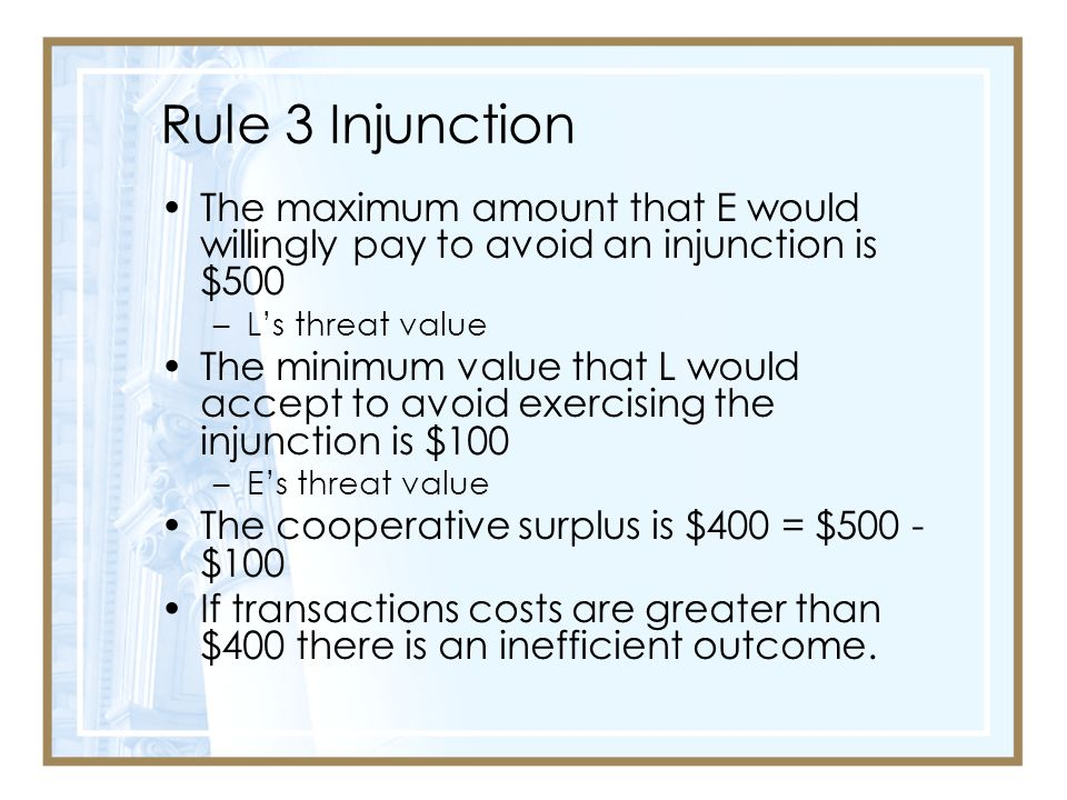 Rule 3 Injunction The maximum amount that E would willingly pay to avoid an injunction is $500 –L's threat value The minimum value that L would accept to avoid exercising the injunction is $100 –E's threat value The cooperative surplus is $400 = $500 - $100 If transactions costs are greater than $400 there is an inefficient outcome.