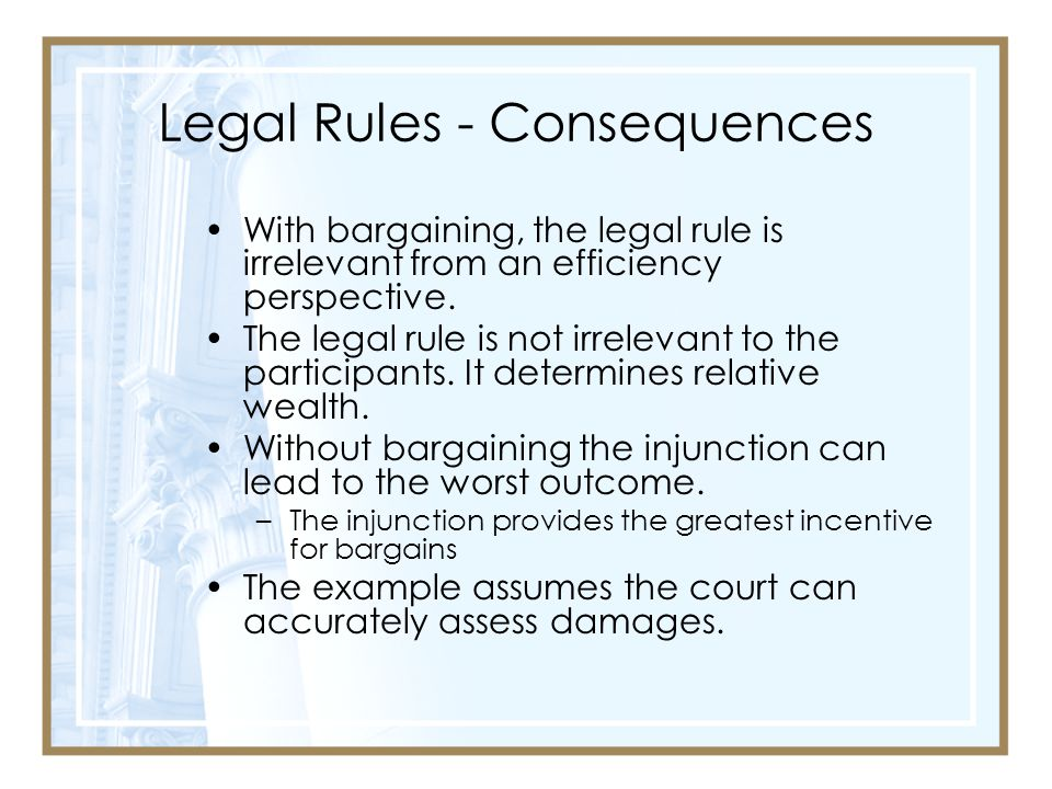 Legal Rules - Consequences With bargaining, the legal rule is irrelevant from an efficiency perspective.