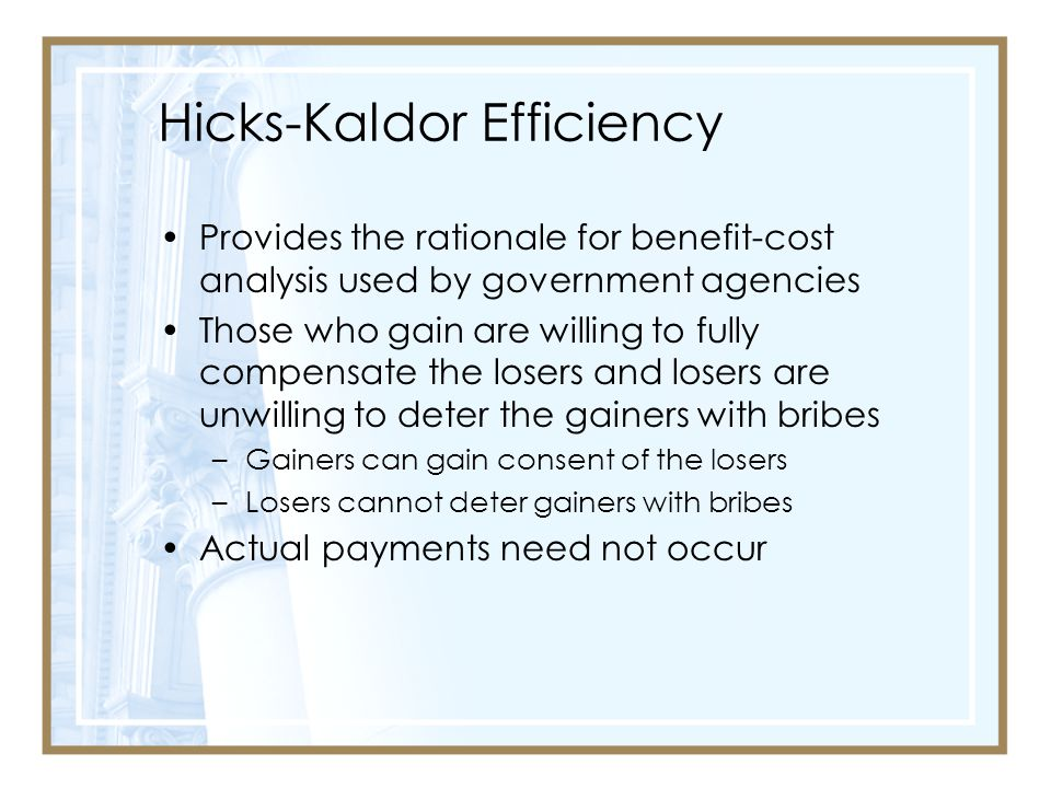 Hicks-Kaldor Efficiency Provides the rationale for benefit-cost analysis used by government agencies Those who gain are willing to fully compensate the losers and losers are unwilling to deter the gainers with bribes –Gainers can gain consent of the losers –Losers cannot deter gainers with bribes Actual payments need not occur