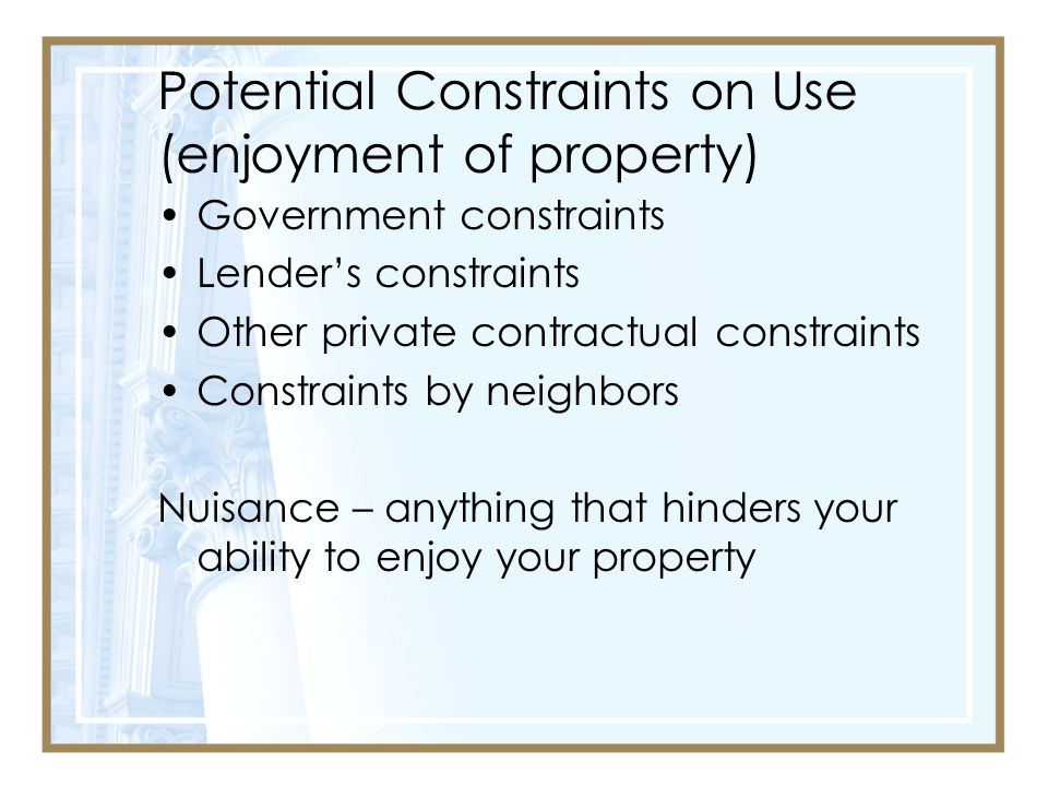 Potential Constraints on Use (enjoyment of property) Government constraints Lender's constraints Other private contractual constraints Constraints by neighbors Nuisance – anything that hinders your ability to enjoy your property