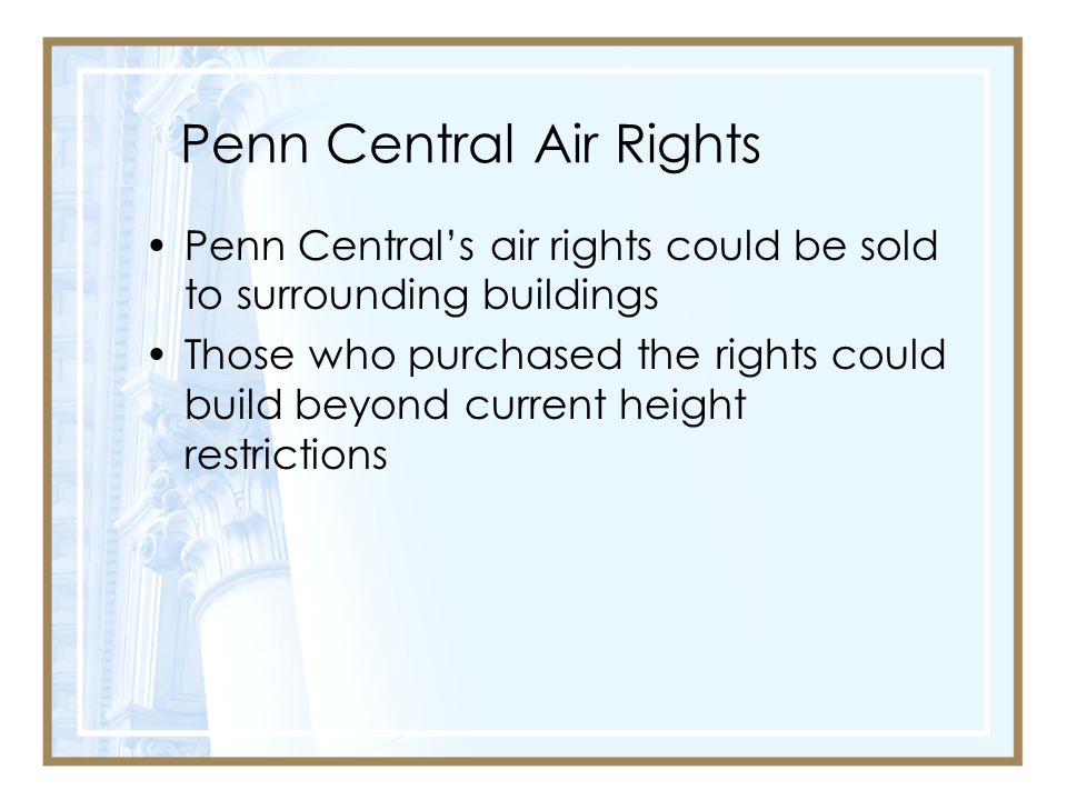 Penn Central Air Rights Penn Central's air rights could be sold to surrounding buildings Those who purchased the rights could build beyond current height restrictions