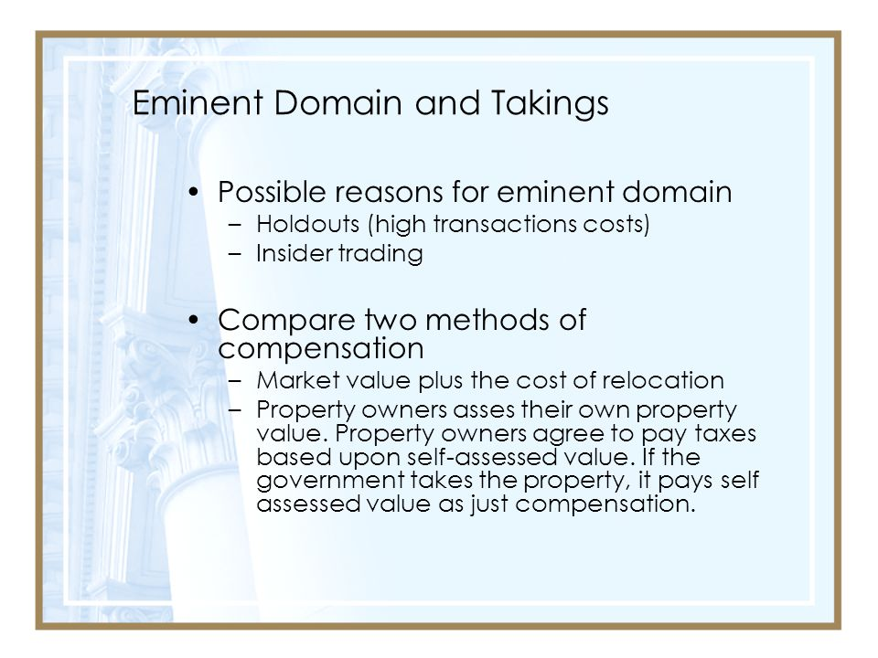 Eminent Domain and Takings Possible reasons for eminent domain –Holdouts (high transactions costs) –Insider trading Compare two methods of compensation –Market value plus the cost of relocation –Property owners asses their own property value.