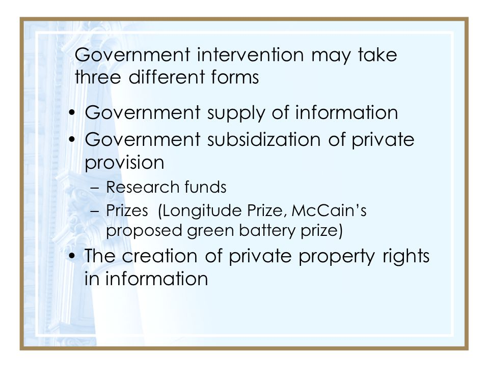 Government intervention may take three different forms Government supply of information Government subsidization of private provision –Research funds –Prizes (Longitude Prize, McCain's proposed green battery prize) The creation of private property rights in information