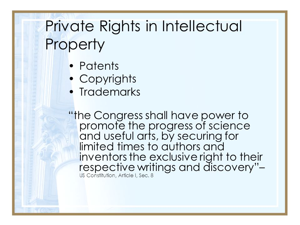 Private Rights in Intellectual Property Patents Copyrights Trademarks the Congress shall have power to promote the progress of science and useful arts, by securing for limited times to authors and inventors the exclusive right to their respective writings and discovery – US Constitution, Article I, Sec.