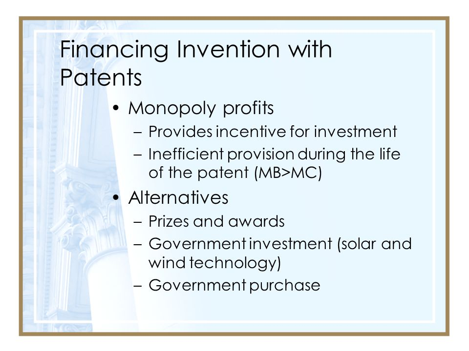 Financing Invention with Patents Monopoly profits –Provides incentive for investment –Inefficient provision during the life of the patent (MB>MC) Alternatives –Prizes and awards –Government investment (solar and wind technology) –Government purchase