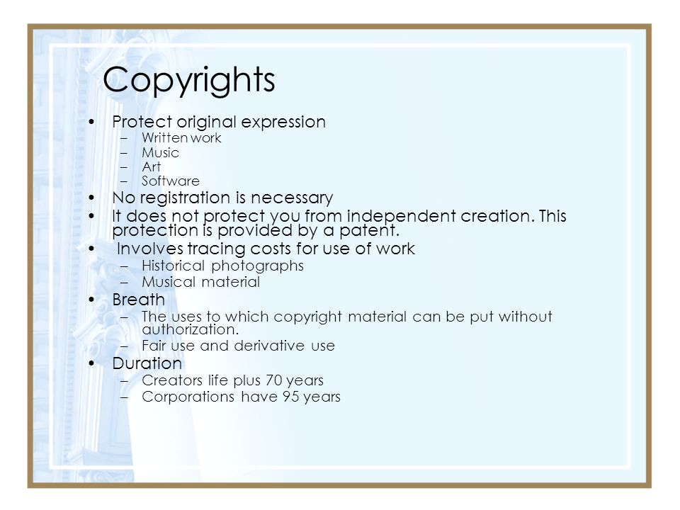 Copyrights Protect original expression –Written work –Music –Art –Software No registration is necessary It does not protect you from independent creation.