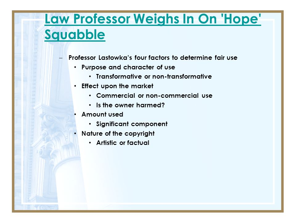 Law Professor Weighs In On Hope Squabble – Professor Lastowka's four factors to determine fair use Purpose and character of use Transformative or non-transformative Effect upon the market Commercial or non-commercial use Is the owner harmed.