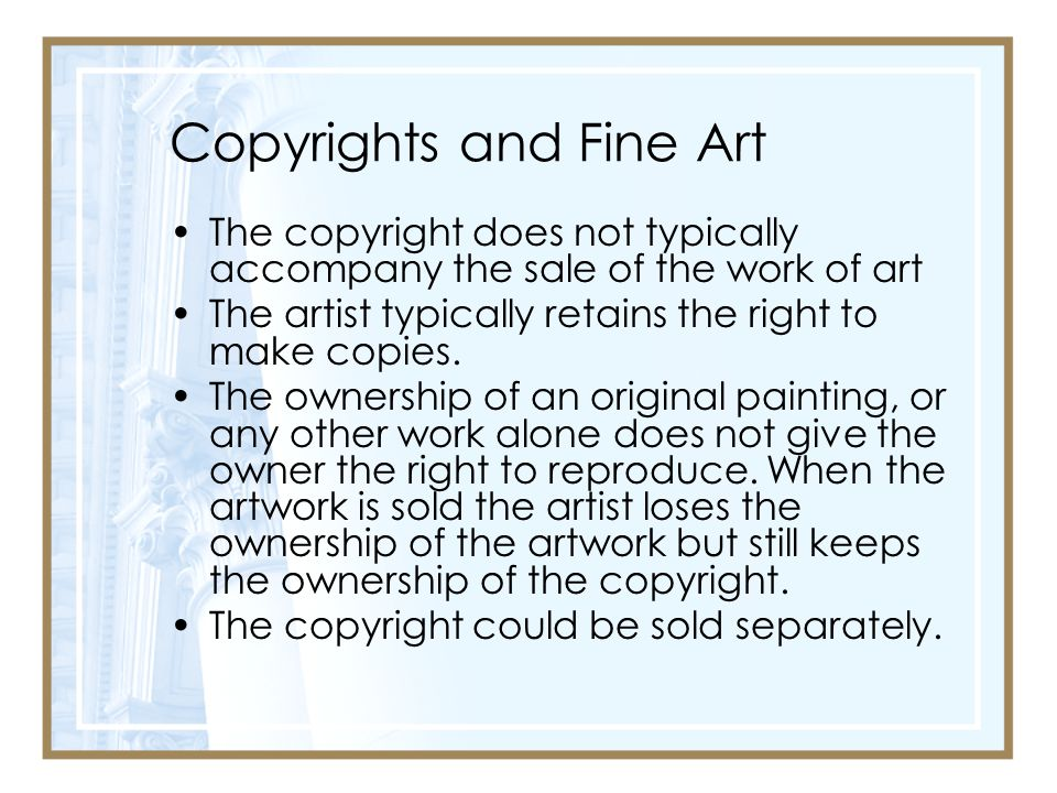 Copyrights and Fine Art The copyright does not typically accompany the sale of the work of art The artist typically retains the right to make copies.