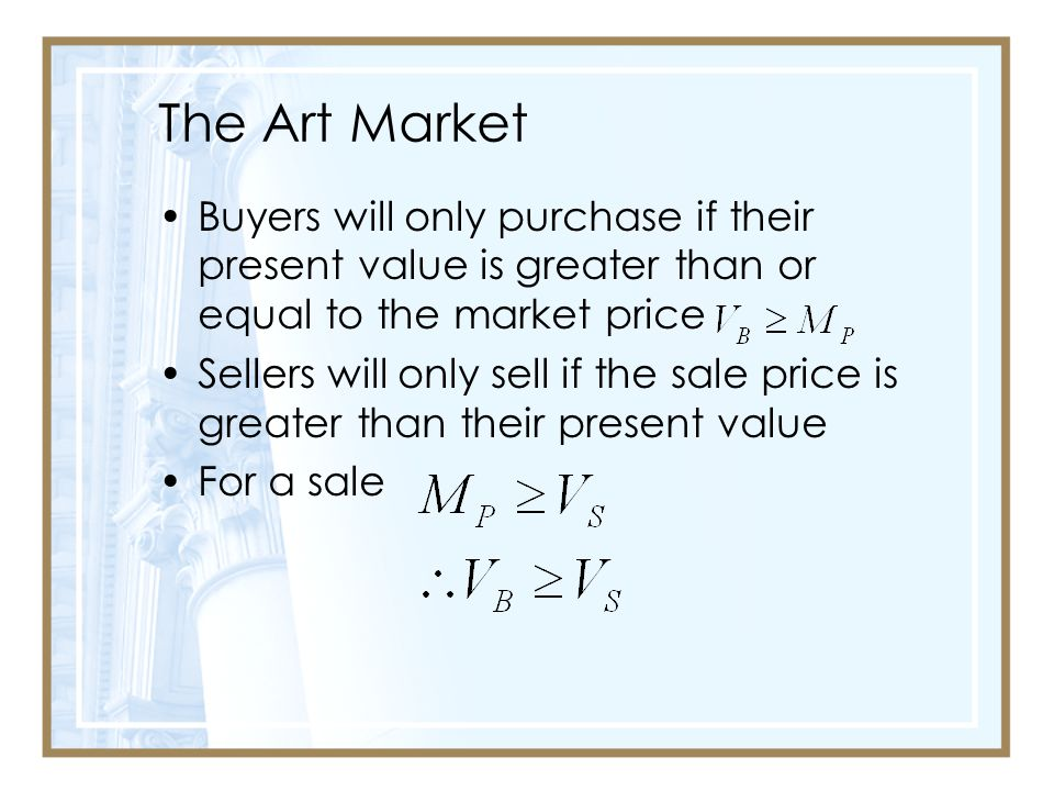 The Art Market Buyers will only purchase if their present value is greater than or equal to the market price Sellers will only sell if the sale price is greater than their present value For a sale