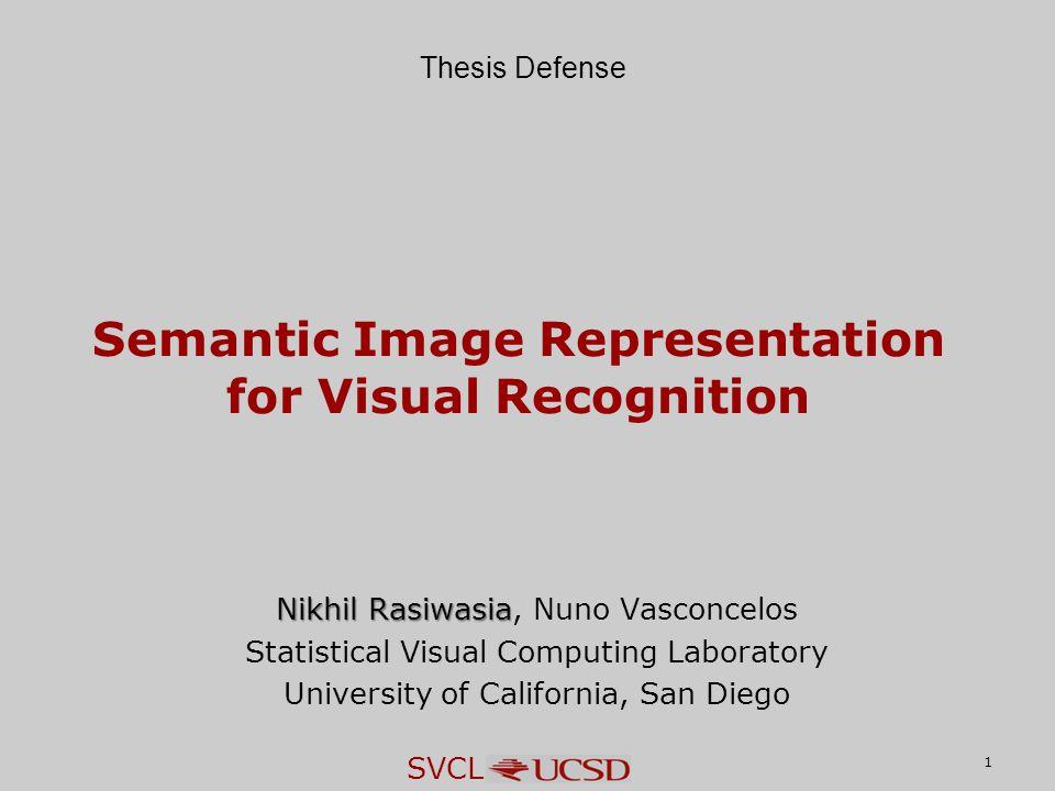 SVCL 1 Semantic Image Representation for Visual Recognition Nikhil Rasiwasia Nikhil Rasiwasia, Nuno Vasconcelos Statistical Visual Computing Laboratory University of California, San Diego Thesis Defense