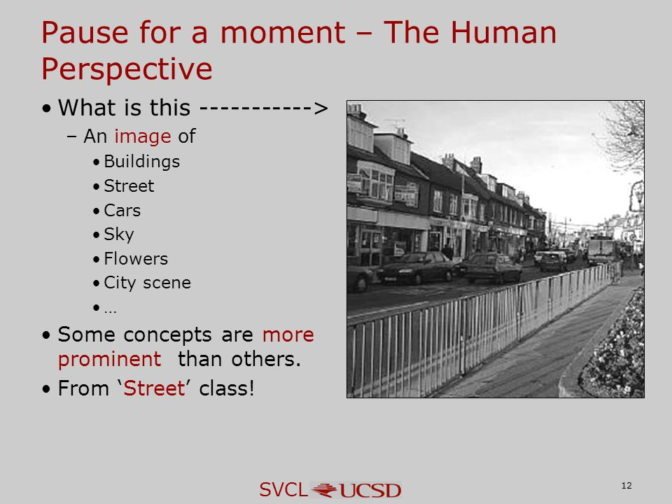SVCL Pause for a moment – The Human Perspective What is this -----------> –An image of Buildings Street Cars Sky Flowers City scene … Some concepts are more prominent than others.