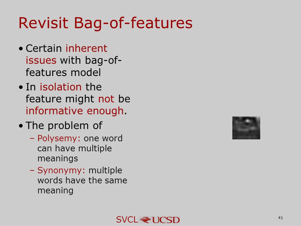 SVCL Revisit Bag-of-features Certain inherent issues with bag-of- features model In isolation the feature might not be informative enough. The problem