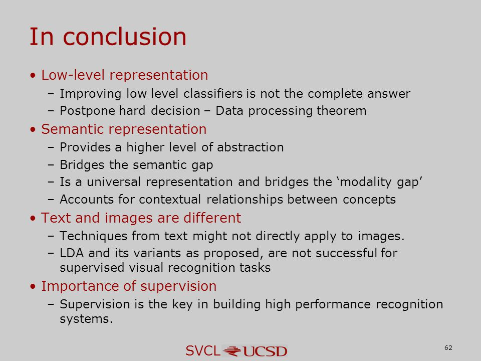 SVCL In conclusion Low-level representation –Improving low level classifiers is not the complete answer –Postpone hard decision – Data processing theorem Semantic representation –Provides a higher level of abstraction –Bridges the semantic gap –Is a universal representation and bridges the 'modality gap' –Accounts for contextual relationships between concepts Text and images are different –Techniques from text might not directly apply to images.