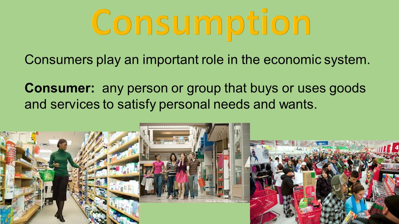 Consumers play an important role in the economic system. Consumer: any person or group that buys or uses goods and services to satisfy personal needs