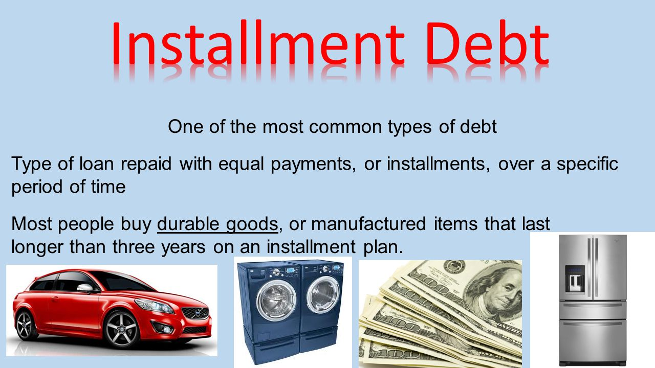 One of the most common types of debt Type of loan repaid with equal payments, or installments, over a specific period of time Most people buy durable