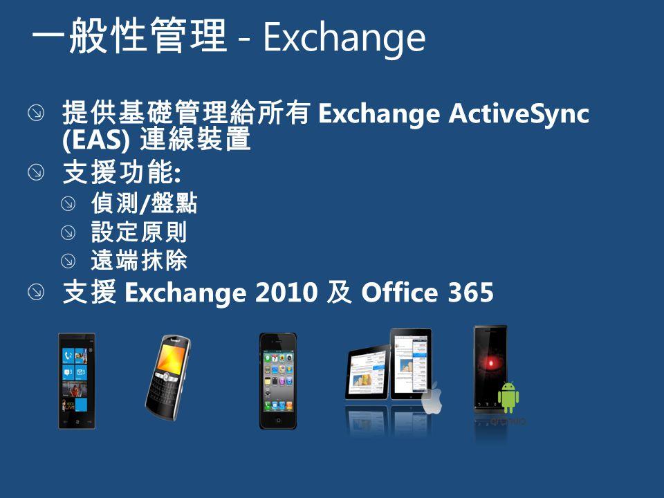 一般性管理 - Exchange 提供基礎管理給所有 Exchange ActiveSync (EAS) 連線裝置 支援功能 : 偵測 / 盤點 設定原則 遠端抹除 支援 Exchange 2010 及 Office 365
