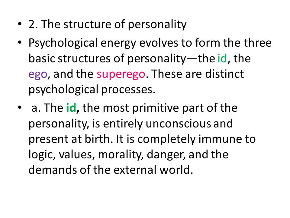 2. The structure of personality Psychological energy evolves to form the three basic structures of personality—the id, the ego, and the superego. Thes