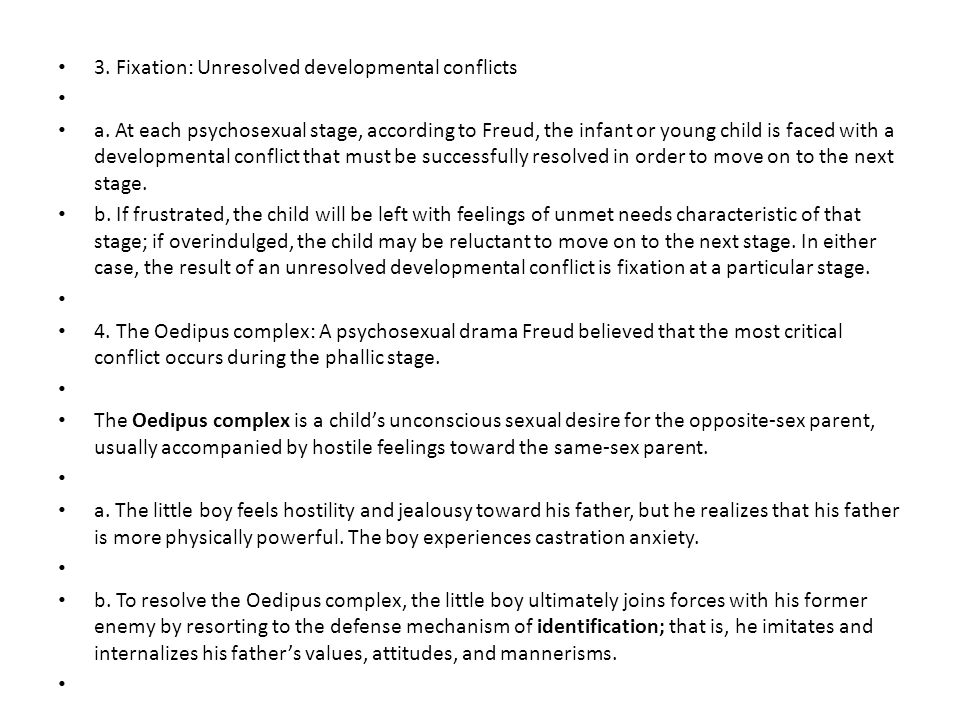 3. Fixation: Unresolved developmental conflicts a. At each psychosexual stage, according to Freud, the infant or young child is faced with a developme