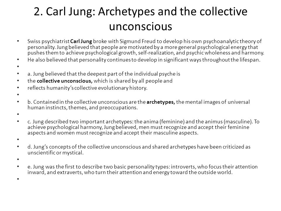2. Carl Jung: Archetypes and the collective unconscious Swiss psychiatrist Carl Jung broke with Sigmund Freud to develop his own psychoanalytic theory