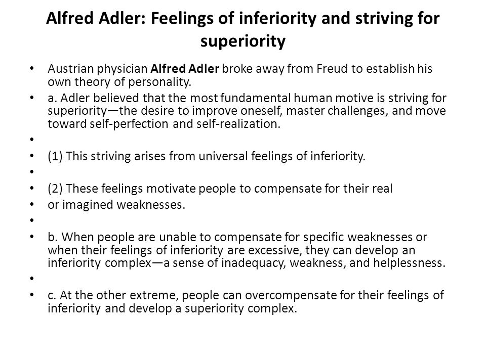 Alfred Adler: Feelings of inferiority and striving for superiority Austrian physician Alfred Adler broke away from Freud to establish his own theory o