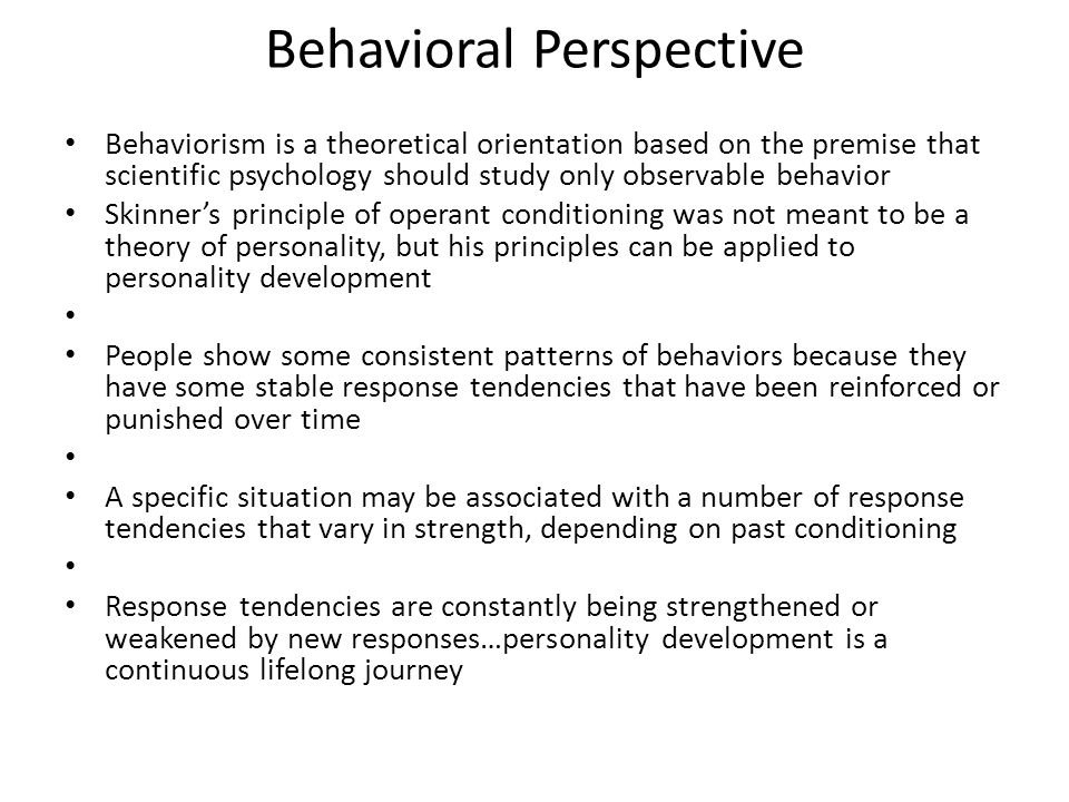 Behavioral Perspective Behaviorism is a theoretical orientation based on the premise that scientific psychology should study only observable behavior