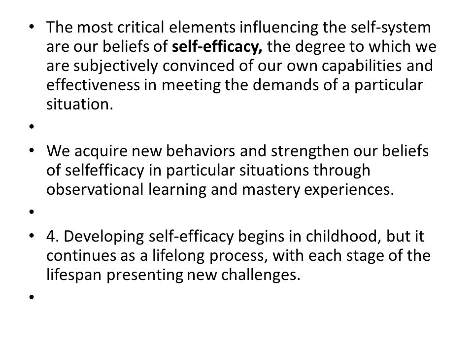 The most critical elements influencing the self-system are our beliefs of self-efficacy, the degree to which we are subjectively convinced of our own