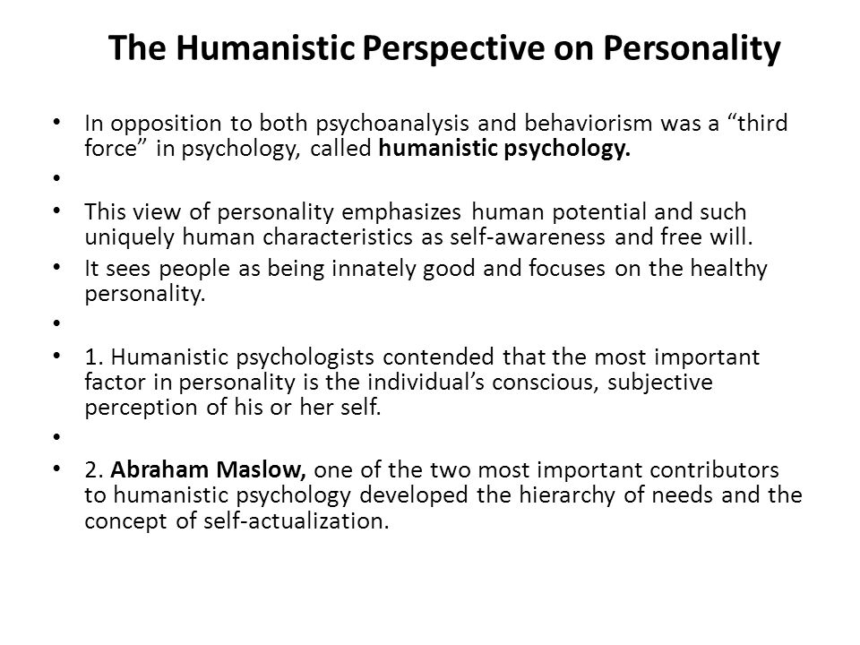 "The Humanistic Perspective on Personality In opposition to both psychoanalysis and behaviorism was a ""third force"" in psychology, called humanistic ps"