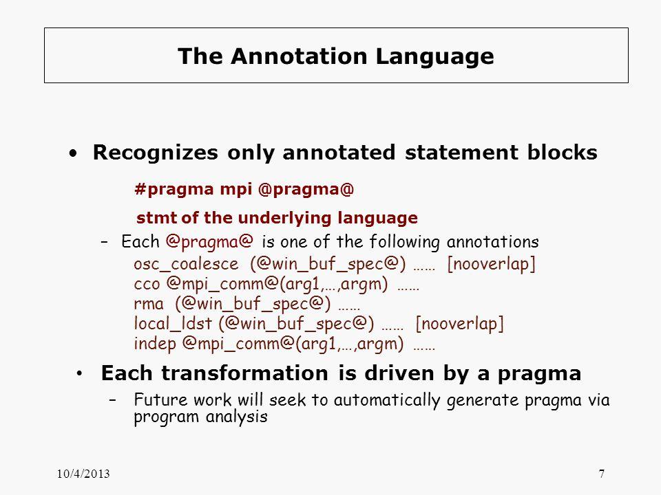 The Annotation Language Recognizes only annotated statement blocks #pragma mpi @pragma@ stmt of the underlying language –Each @pragma@ is one of the f